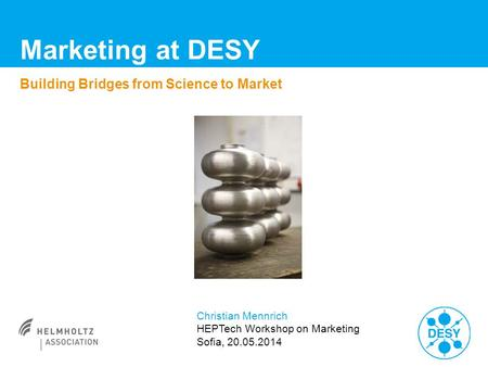 Marketing at DESY Building Bridges from Science to Market Christian Mennrich HEPTech Workshop on Marketing Sofia, 20.05.2014.