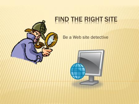 Be a Web site detective.  make sure they've found good Web sites.  Good sites have accurate information, they are up to date.