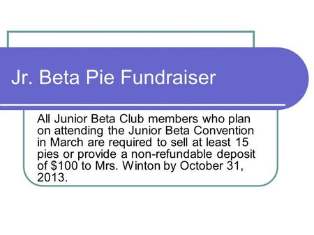 Jr. Beta Pie Fundraiser All Junior Beta Club members who plan on attending the Junior Beta Convention in March are required to sell at least 15 pies or.