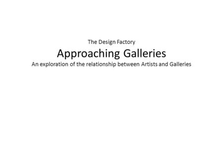 The Design Factory Approaching Galleries An exploration of the relationship between Artists and Galleries.