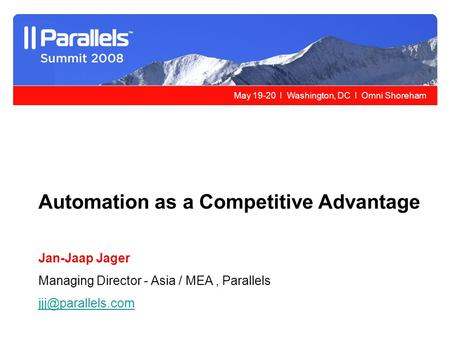 May 19-20 l Washington, DC l Omni Shoreham Automation as a Competitive Advantage Jan-Jaap Jager Managing Director - Asia / MEA, Parallels