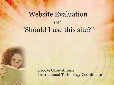 Website Evaluation or Should I use this site? Brooke Carey Ahrens Instructional Technology Coordinator.