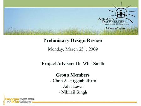 Preliminary Design Review Monday, March 25 th, 2009 Project Advisor: Dr. Whit Smith Group Members - Chris A. Higginbotham -John Lewis - Nikhail Singh.