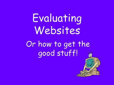Evaluating Websites Or how to get the good stuff!.