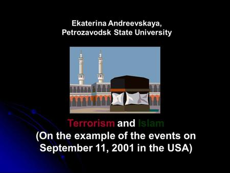 Ekaterina Andreevskaya, Petrozavodsk State University Terrorism and Islam (On the example of the events on September 11, 2001 in the USA)
