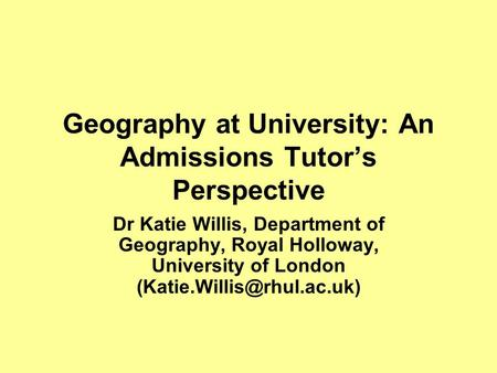 Geography at University: An Admissions Tutor's Perspective Dr Katie Willis, Department of Geography, Royal Holloway, University of London