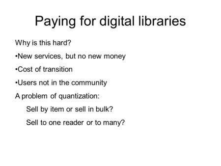 Paying for digital libraries Why is this hard? New services, but no new money Cost of transition Users not in the community A problem of quantization: