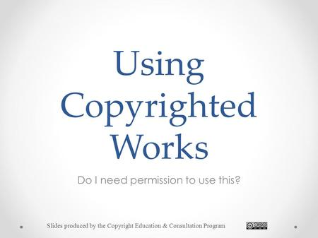 Using Copyrighted Works Do I need permission to use this? Slides produced by the Copyright Education & Consultation Program.