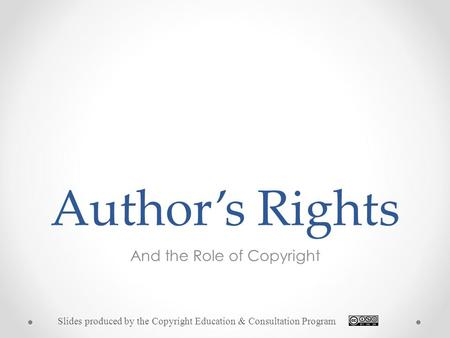 Author's Rights And the Role of Copyright Slides produced by the Copyright Education & Consultation Program.