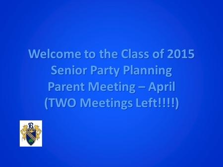 Welcome to the Class of 2015 Senior Party Planning Parent Meeting – April (TWO Meetings Left!!!!)