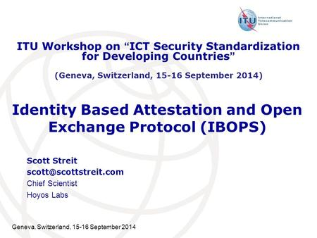 Geneva, Switzerland, 15-16 September 2014 Identity Based Attestation and Open Exchange Protocol (IBOPS) Scott Streit Chief Scientist.