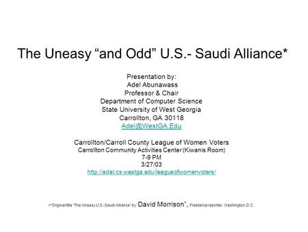 "The Uneasy ""and Odd"" U.S.- Saudi Alliance* Presentation by: Adel Abunawass Professor & Chair Department of Computer Science State University of West Georgia."