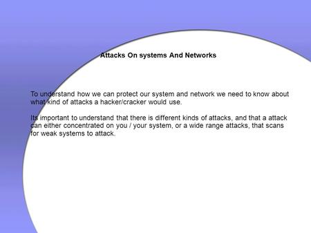 Attacks On systems And Networks To understand how we can protect our system and network we need to know about what kind of attacks a hacker/cracker would.