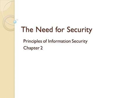 The Need for Security Principles of Information Security Chapter 2.