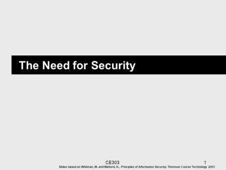 CE3031 The Need for Security Slides based on Whitman, M. and Mattord, H., Principles of Information Security; Thomson Course Technology 2003.
