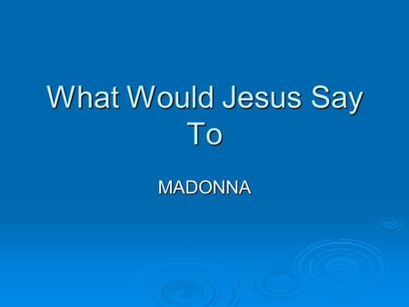 What Would Jesus Say To MADONNA. A. God Is Not Hidden  Madonna says she is a follower of KABBALAH.  She is affiliated with a group called the Kabbalah.