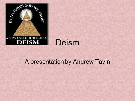 Deism A presentation by Andrew Tavin. Some quick facts to begin Deism is a philosophical position which emerged during the Enlightenment Deism is derived.