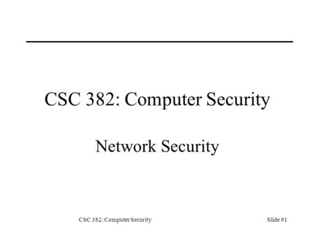 CSC 382: Computer SecuritySlide #1 CSC 382: Computer Security Network Security.