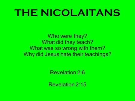 THE NICOLAITANS Who were they? What did they teach? What was so wrong with them? Why did Jesus hate their teachings? Revelation 2:6 Revelation 2:15.