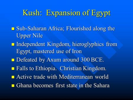 Kush: Expansion of Egypt Sub-Saharan Africa; Flourished along the Upper Nile Sub-Saharan Africa; Flourished along the Upper Nile Independent Kingdom, hieroglyphics.