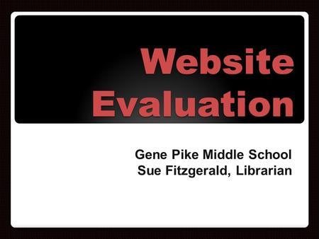 Website Evaluation Gene Pike Middle School Sue Fitzgerald, Librarian.