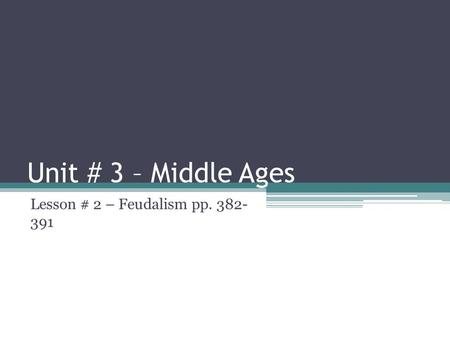 Unit # 3 – Middle Ages Lesson # 2 – Feudalism pp. 382- 391.