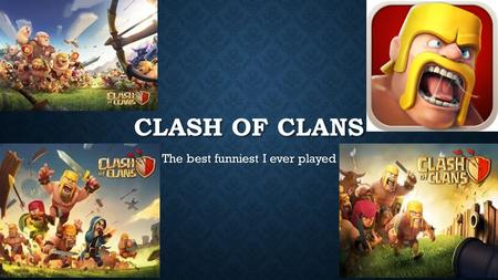 CLASH OF CLANS The best funniest I ever played. WHAT IS CLASH OF CLANS Clash of Clans is an online multiplayer game in which players build a community,