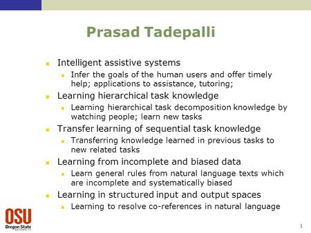 1 Prasad Tadepalli Intelligent assistive systems Infer the goals of the human users and offer timely help; applications to assistance, tutoring; Learning.