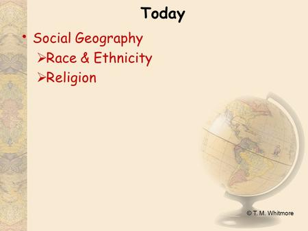 © T. M. Whitmore Today Social Geography  Race & Ethnicity  Religion.