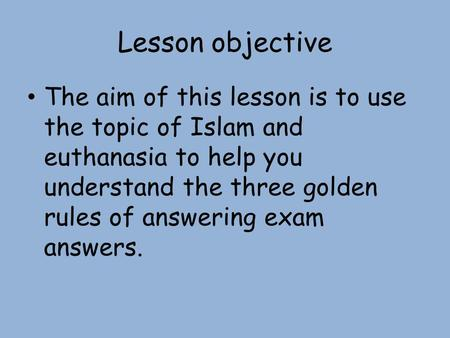 Lesson objective The aim of this lesson is to use the topic of Islam and euthanasia to help you understand the three golden rules of answering exam answers.