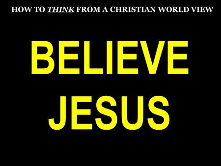 BELIEVE JESUS HOW TO THINK FROM A CHRISTIAN WORLD VIEW.