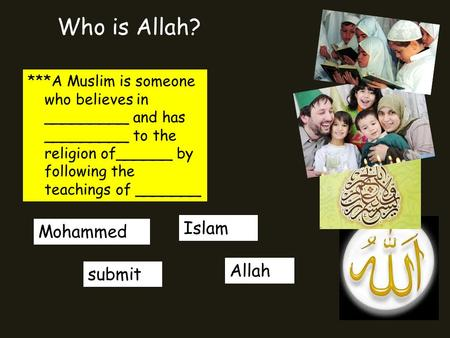 Who is Allah? ***A Muslim is someone who believes in _________ and has _________ to the religion of______ by following the teachings of _______ Islam submit.