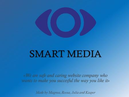 «We are safe and caring website company who wants to make you succesful the way you like it» Made by Magnus, Roosa, Julia and Kasper SMART MEDIA.