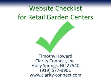 Website Checklist for Retail Garden Centers Timothy Howard Clarity Connect, Inc. Holly Springs, NC 27540 (919) 577-9901 www.clarity-connect.com.