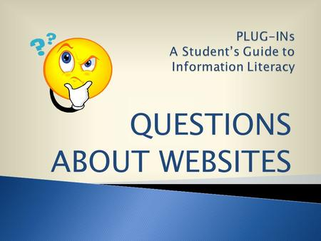 QUESTIONS ABOUT WEBSITES. But, how do you know if the information is good, accurate and reliable ? Websites from the Internet can be fast and easy to.