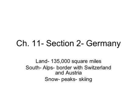 Ch. 11- Section 2- Germany Land- 135,000 square miles South- Alps- border with Switzerland and Austria Snow- peaks- skiing.