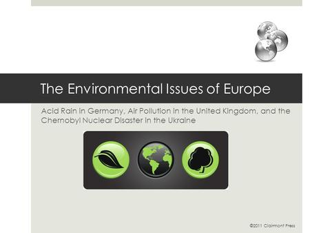 The Environmental Issues of Europe Acid Rain in Germany, Air Pollution in the United Kingdom, and the Chernobyl Nuclear Disaster in the Ukraine ©2011 Clairmont.