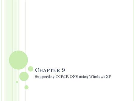 C HAPTER 9 Supporting TCP/IP, DNS using Windows XP.