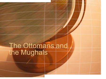 The Ottomans and the Mughals. The Ottomans: Where?