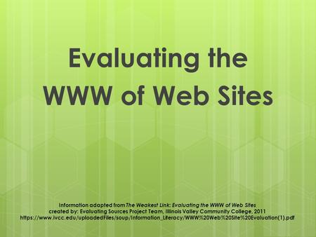 Evaluating the WWW of Web Sites Information adapted from The Weakest Link: Evaluating the WWW of Web Sites created by: Evaluating Sources Project Team,