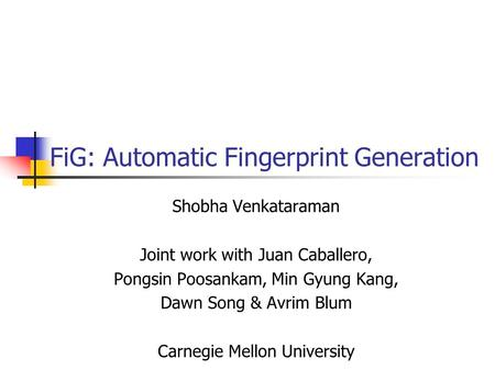 FiG: Automatic Fingerprint Generation Shobha Venkataraman Joint work with Juan Caballero, Pongsin Poosankam, Min Gyung Kang, Dawn Song & Avrim Blum Carnegie.