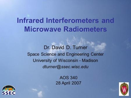 Infrared Interferometers and Microwave Radiometers Dr. David D. Turner Space Science and Engineering Center University of Wisconsin - Madison