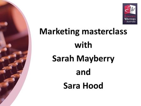 Marketing masterclass with Sarah Mayberry and Sara Hood.