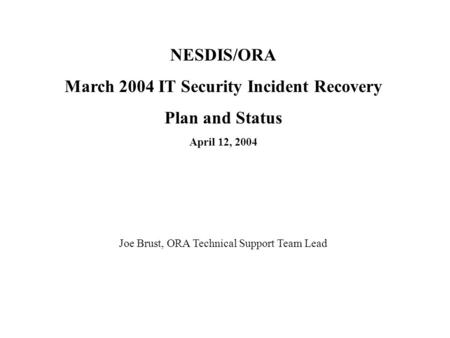 NESDIS/ORA March 2004 IT Security Incident Recovery Plan and Status April 12, 2004 Joe Brust, ORA Technical Support Team Lead.