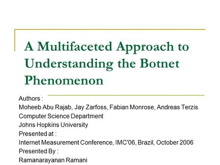 A Multifaceted Approach to Understanding the Botnet Phenomenon Authors : Moheeb Abu Rajab, Jay Zarfoss, Fabian Monrose, Andreas Terzis Computer Science.