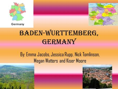 Baden-Wurttemberg, Germany By: Emma Jacobs, Jessica Rupp, Nick Tomlinson, Megan Watters and Kiser Moore.