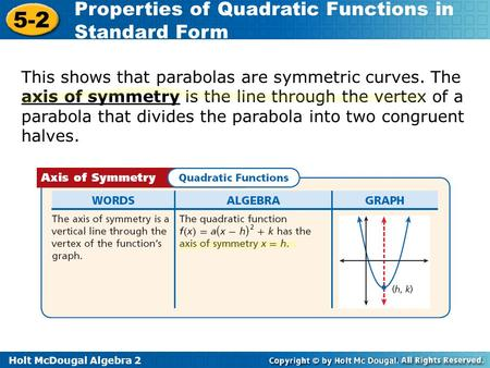 Holt McDougal Algebra 2 5-2 Properties of Quadratic Functions in Standard Form This shows that parabolas are symmetric curves. The axis of symmetry is.