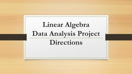 Linear Algebra Data Analysis Project Directions. You must have the following ready: Survey question 1 written. Survey question 2 written. Log into Google.