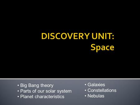 Big Bang theory Parts of our solar system Planet characteristics Galaxies Constellations Nebulas.