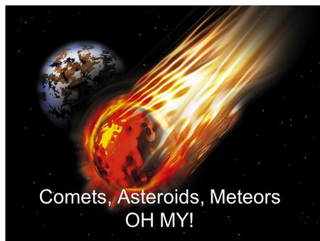 Comets, Asteroids, Meteors OH MY!. What's the difference? Comets- small body of ice and dust in a highly elliptical orbit around the Sun. Asteroids- Large.
